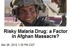 Risky Malaria Drug: a Factor in Afghan Massacre?