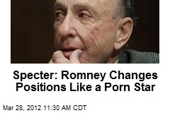 Specter: Romney Changes Positions Like a Porn Star