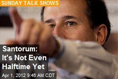 Santorum: It's Not Even Halftime Yet