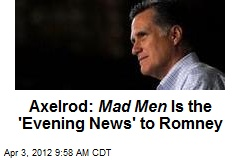 Axelrod: Mad Men Is the 'Evening News' to Romney