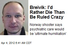 Breivik: I'd Rather Die Than Be Ruled Crazy