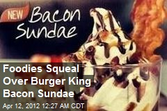 Foodies Squeal Over Burger King's New Bacon Sundae