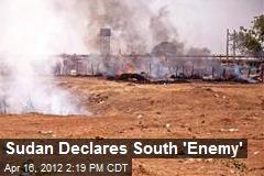 Sudan Declares South 'Enemy'
