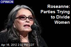 Roseanne: Parties Trying to Divide Women