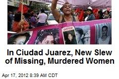 In Ciudad Juarez, New Slew of Missing, Murdered Women