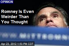 Romney Is Even Weirder Than You Thought