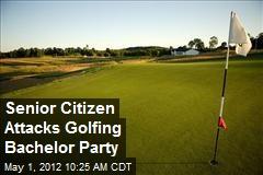 Senior Citizen Attacks Golfing Bachelor Party