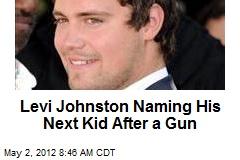 Levi Johnston Naming His Next Kid After a Gun