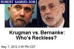 Krugman vs. Bernanke: Who's Reckless?