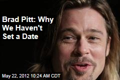Brad Pitt: Why We Haven't Set a Date