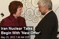 Iran Nuclear Talks Begin With 'New Offer'