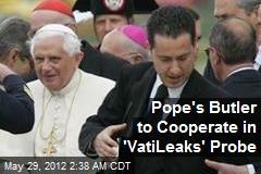 Pope's Butler to Cooperate in 'Vatileaks' Probe