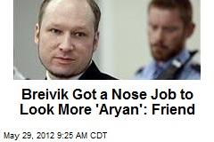 Breivik Got a Nose Job to Look More 'Aryan': Friend