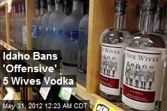 Idaho Bans 'Offensive' 5 Wives Vodka
