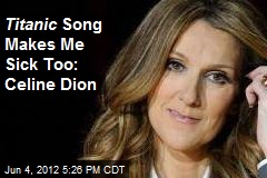 Titanic Song Makes Me Sick Too: Celine Dion