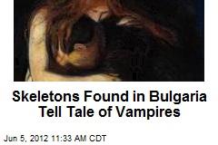 Skeletons Found in Bulgaria Tell Tale of Vampires