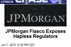 JPMorgan Fiasco Exposes Hapless Regulators