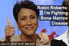Robin Roberts: I'm Fighting Bone Marrow Disease