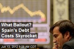 What Bailout? Spain's Debt Costs Skyrocket