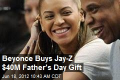 Beyonce Buys Jay-Z $40M Father's Day Gift