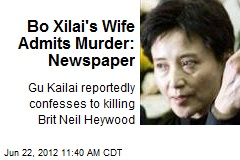 Bo Xilai's Wife Admits Murder: Newspaper