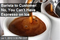 Barista to Customer: No, You Can't Have Espresso on Ice