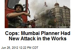 Cops: Mumbai Planner Had New Attack in the Works