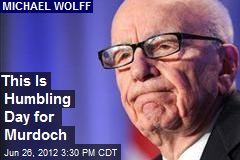 This Is Humbling Day for Murdoch