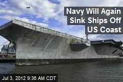 Navy Will Again Sink Ships Off US Coast