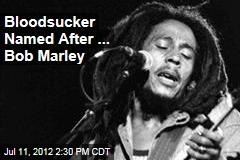 Bloodsucker Named After ... Bob Marley