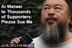Ai Weiwei to Thousands of Supporters: Please Sue Me