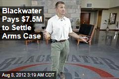 Blackwater Pays $7.5M to Settle Arms Case