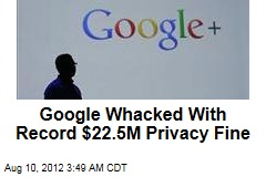 Google Whacked With Record $22.5M Privacy Fine