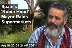 Spain's 'Robin Hood' Mayor Raids ... Supermarkets