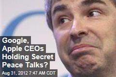 Google, Apple CEOs Holding Secret Peace Talks?