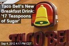 Taco Bell's New Breakfast Drink: '17 Teaspoons of Sugar'