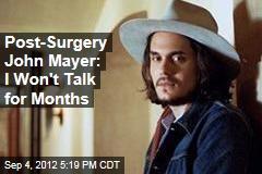 Post-Surgery John Mayer: I Won't Talk for Months