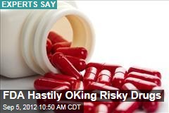 FDA Hastily OKing Risky Drugs