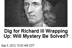 Dig for Richard III Wrapping Up: Will Mystery Be Solved?