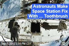 Astronauts Make Space Station Fix With ... Toothbrush