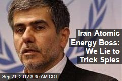 Iran Atomic Energy Boss: We Lie to Trick Spies
