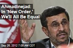 Ahmadinejad: In 'New Order,' We'll All Be Equal