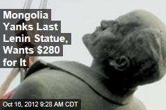 Mongolia Yanks Last Lenin Statue, Wants $280 for It