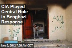 CIA Played Central Role in Benghazi Response