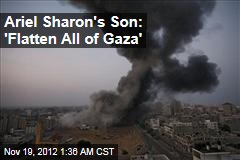 Ariel Sharon Son: 'Flatten All of Gaza'