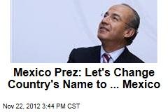 Mexico Prez: Let's Change Country's Name to ... Mexico