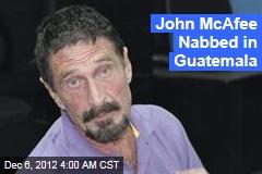 John McAfee Nabbed in Guatemala