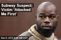 Subway Suspect: Victim 'Attacked Me First'