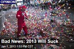 Bad News: 2013 Will Suck