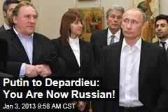 Putin to Depardieu: You Are Now Russian!